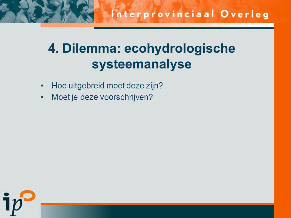 4. Dilemma: ecohydrologische systeemanalyse •Hoe uitgebreid moet deze zijn? •Moet je deze voorschrijven?