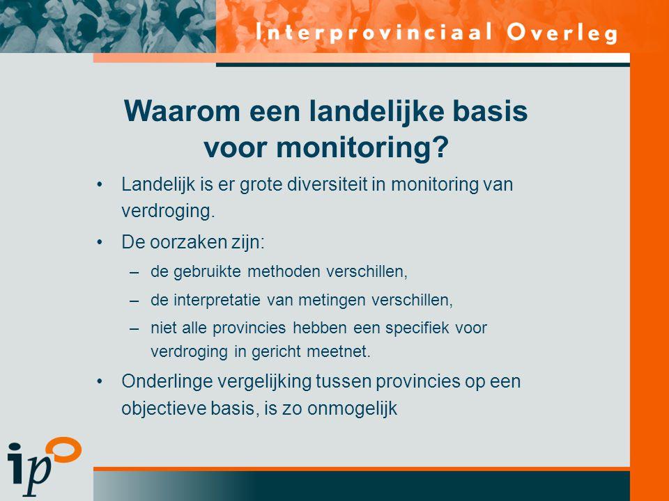 Waarom een landelijke basis voor monitoring? •Landelijk is er grote diversiteit in monitoring van verdroging. •De oorzaken zijn: –de gebruikte methode
