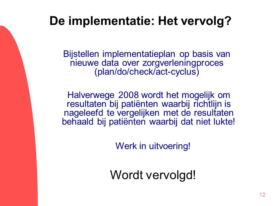12 De implementatie: Het vervolg? Bijstellen implementatieplan op basis van nieuwe data over zorgverleningproces (plan/do/check/act-cyclus) Halverwege