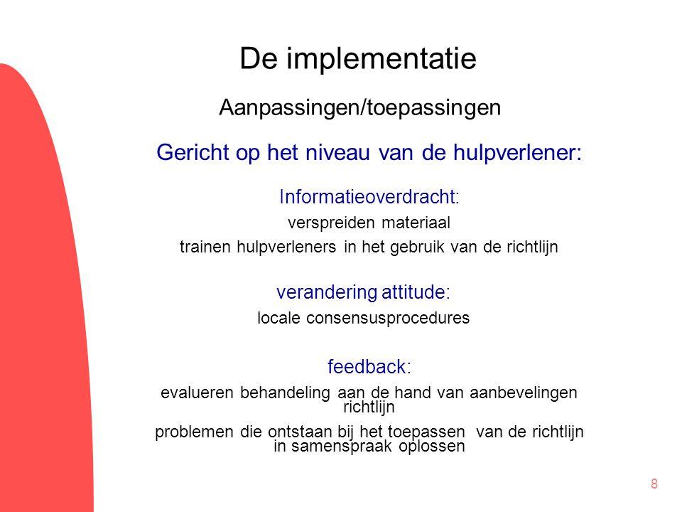 8 De implementatie Informatieoverdracht: verspreiden materiaal trainen hulpverleners in het gebruik van de richtlijn Aanpassingen/toepassingen Gericht