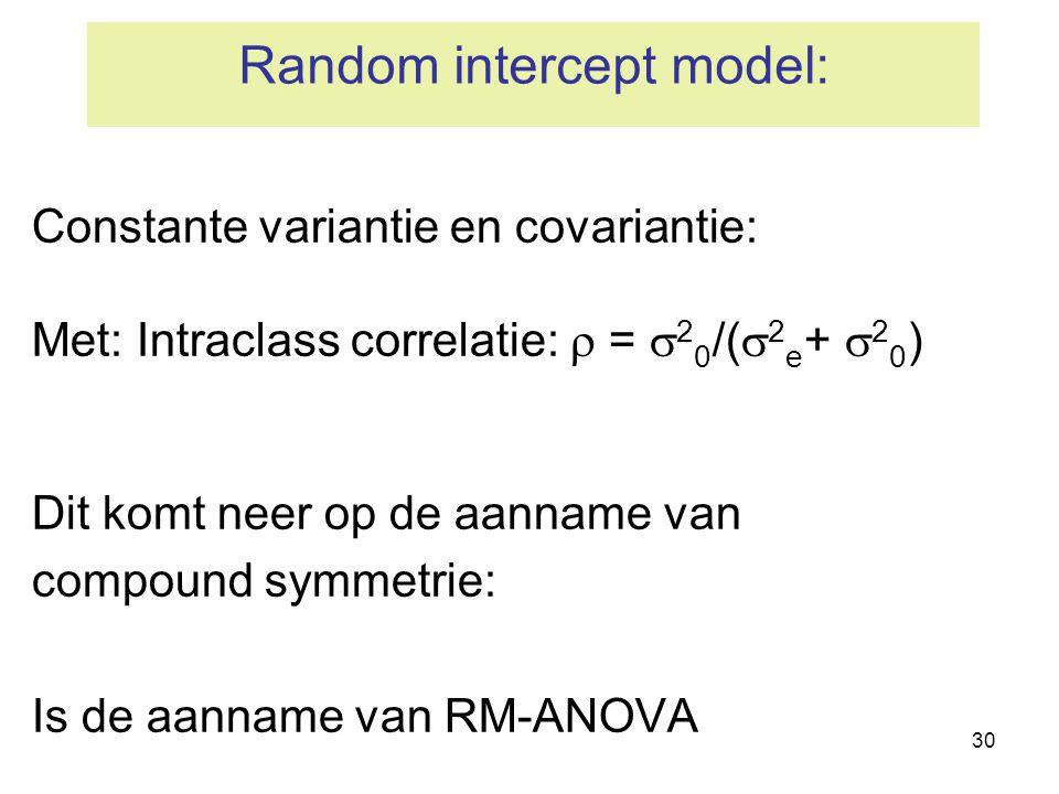 30 Random intercept model: Constante variantie en covariantie: Met: Intraclass correlatie:  =  2 0 /(  2 e +  2 0 ) Dit komt neer op de aanname va