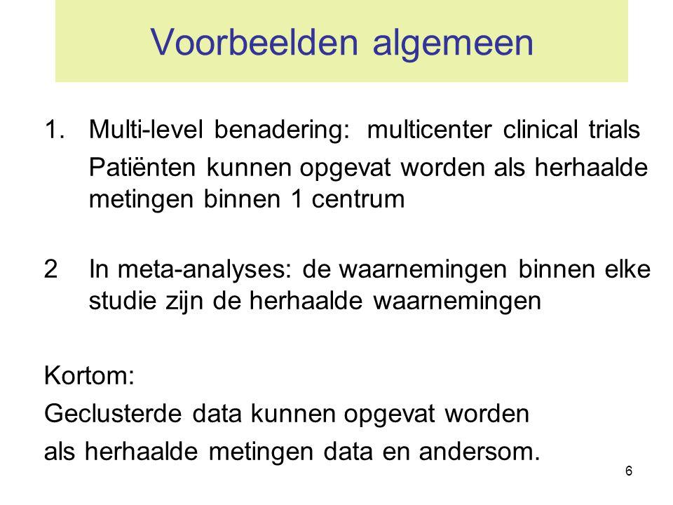 6 Voorbeelden algemeen 1.Multi-level benadering: multicenter clinical trials Patiënten kunnen opgevat worden als herhaalde metingen binnen 1 centrum 2