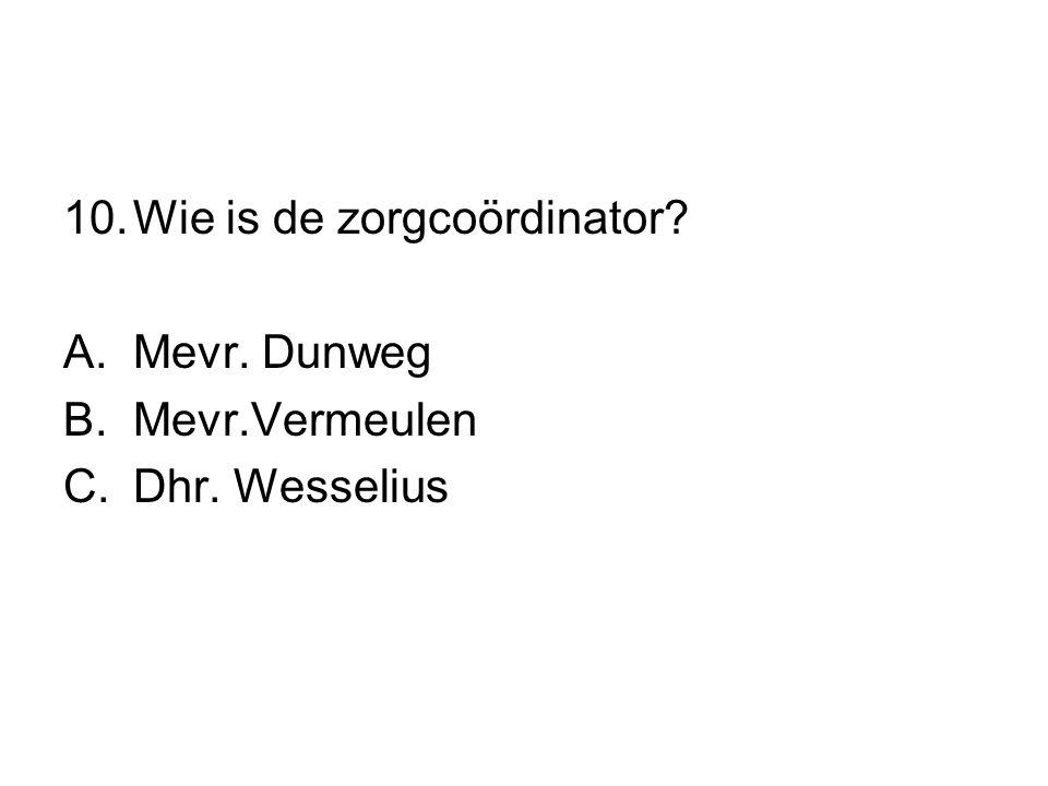 10.Wie is de zorgcoördinator? A.Mevr. Dunweg B.Mevr.Vermeulen C.Dhr. Wesselius