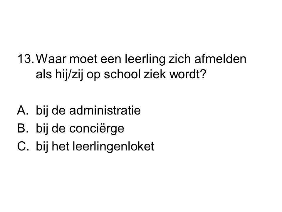 13.Waar moet een leerling zich afmelden als hij/zij op school ziek wordt? A.bij de administratie B.bij de conciërge C.bij het leerlingenloket
