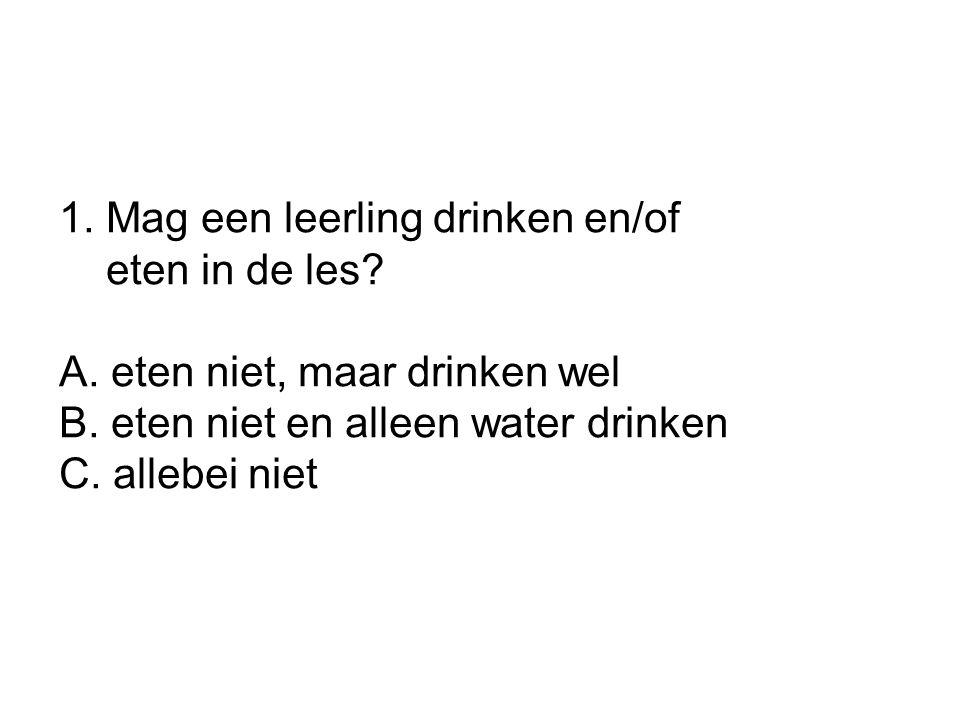 1. Mag een leerling drinken en/of eten in de les? A. eten niet, maar drinken wel B. eten niet en alleen water drinken C. allebei niet