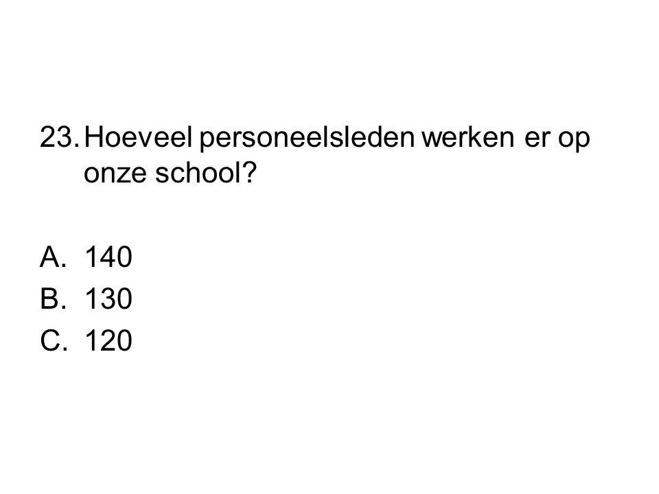 23.Hoeveel personeelsleden werken er op onze school? A.140 B.130 C.120