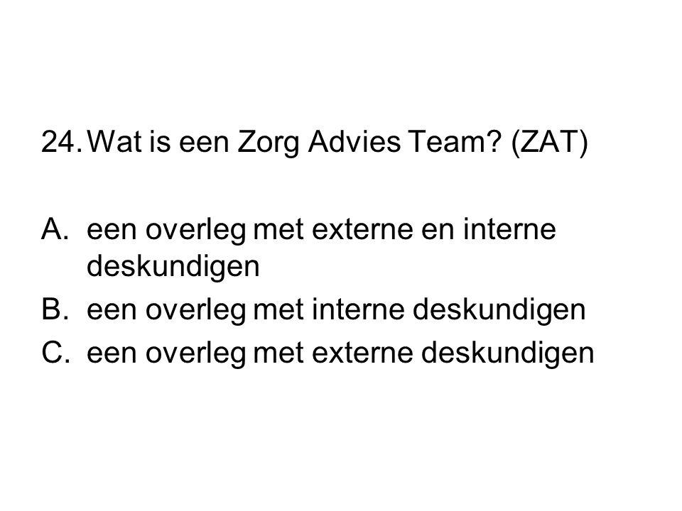 24.Wat is een Zorg Advies Team? (ZAT) A.een overleg met externe en interne deskundigen B.een overleg met interne deskundigen C.een overleg met externe