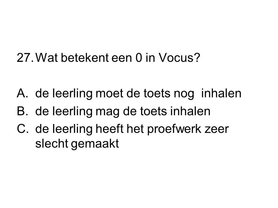 27.Wat betekent een 0 in Vocus? A.de leerling moet de toets nog inhalen B.de leerling mag de toets inhalen C.de leerling heeft het proefwerk zeer slec