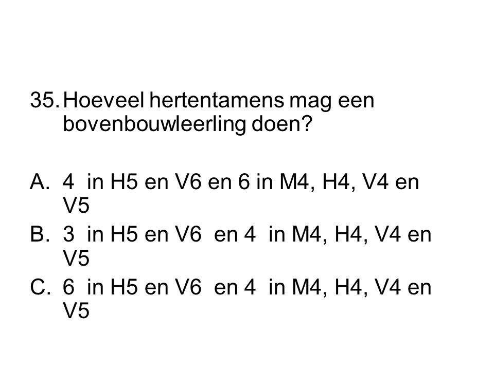 35.Hoeveel hertentamens mag een bovenbouwleerling doen? A.4 in H5 en V6 en 6 in M4, H4, V4 en V5 B.3 in H5 en V6 en 4 in M4, H4, V4 en V5 C.6 in H5 en