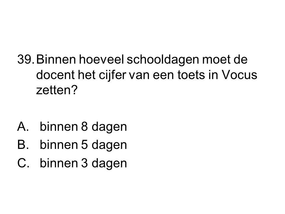 39.Binnen hoeveel schooldagen moet de docent het cijfer van een toets in Vocus zetten? A. binnen 8 dagen B. binnen 5 dagen C. binnen 3 dagen