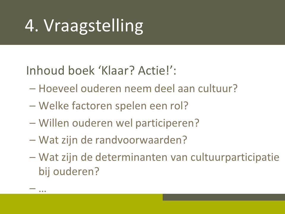 4. Vraagstelling Inhoud boek 'Klaar? Actie!': –Hoeveel ouderen neem deel aan cultuur? –Welke factoren spelen een rol? –Willen ouderen wel participeren