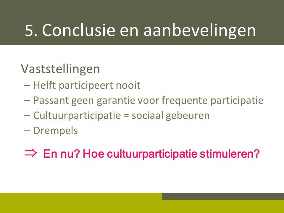 5. Conclusie en aanbevelingen Vaststellingen –Helft participeert nooit –Passant geen garantie voor frequente participatie –Cultuurparticipatie = socia