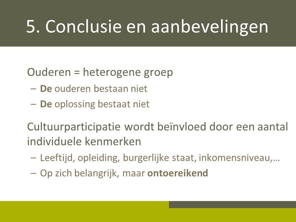 5. Conclusie en aanbevelingen Ouderen = heterogene groep –De ouderen bestaan niet –De oplossing bestaat niet Cultuurparticipatie wordt beïnvloed door
