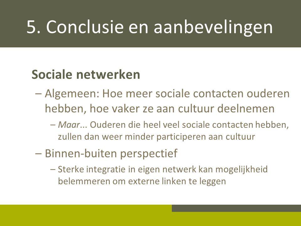 5. Conclusie en aanbevelingen Sociale netwerken –Algemeen: Hoe meer sociale contacten ouderen hebben, hoe vaker ze aan cultuur deelnemen –Maar... Oude