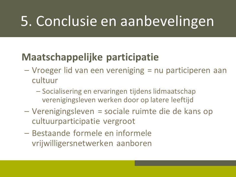 5. Conclusie en aanbevelingen Maatschappelijke participatie –Vroeger lid van een vereniging = nu participeren aan cultuur –Socialisering en ervaringen