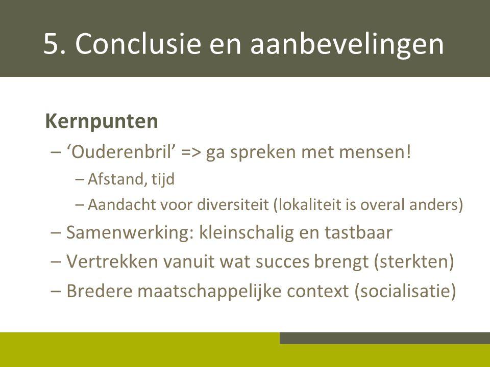5. Conclusie en aanbevelingen Kernpunten –'Ouderenbril' => ga spreken met mensen! –Afstand, tijd –Aandacht voor diversiteit (lokaliteit is overal ande