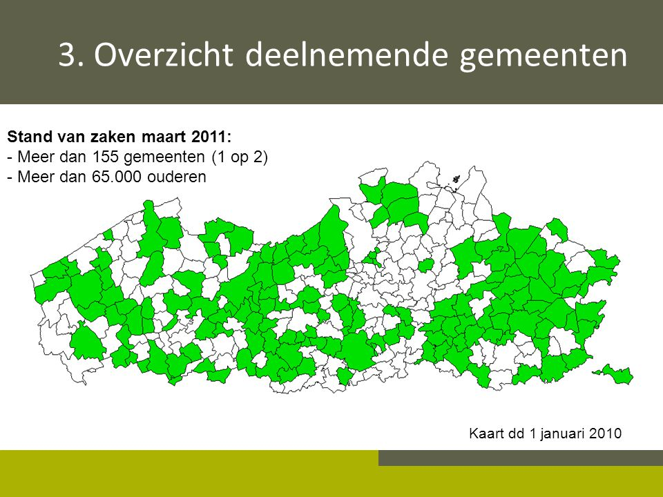 Stand van zaken maart 2011: - Meer dan 155 gemeenten (1 op 2) - Meer dan 65.000 ouderen Kaart dd 1 januari 2010 3. Overzicht deelnemende gemeenten