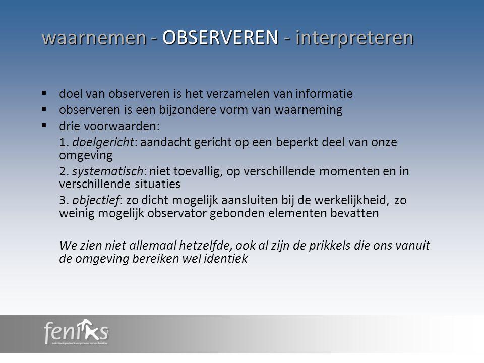waarnemen - OBSERVEREN - interpreteren  doel van observeren is het verzamelen van informatie  observeren is een bijzondere vorm van waarneming  dri