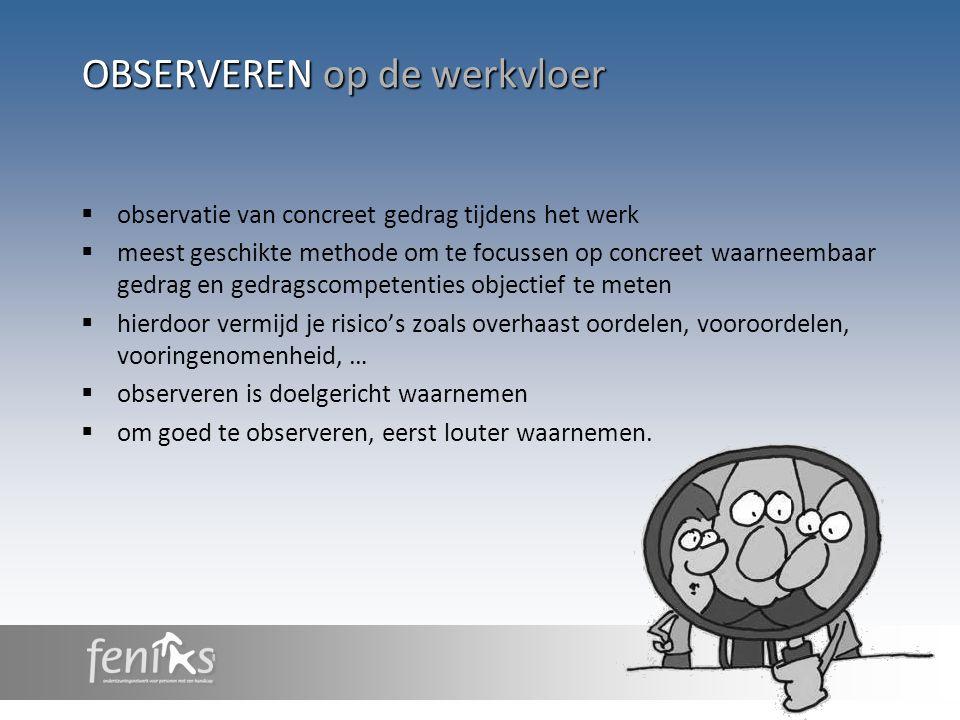 OBSERVEREN op de werkvloer  observatie van concreet gedrag tijdens het werk  meest geschikte methode om te focussen op concreet waarneembaar gedrag