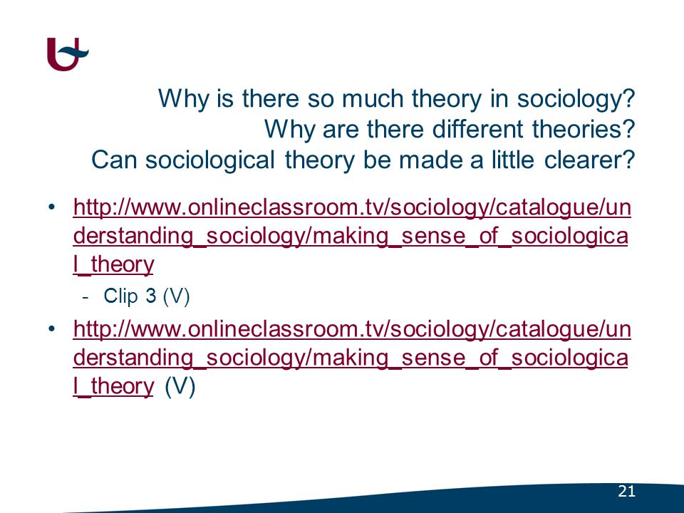 21 Why is there so much theory in sociology? Why are there different theories? Can sociological theory be made a little clearer? •http://www.onlinecla