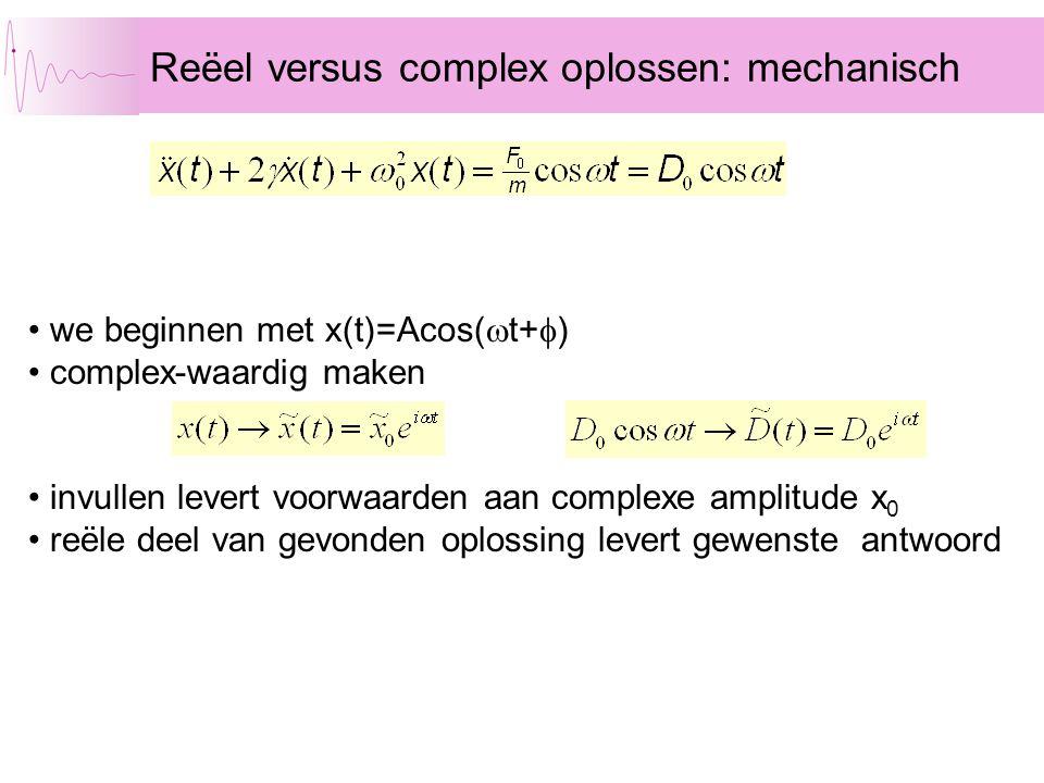 Reëel versus complex oplossen: mechanisch • we beginnen met x(t)=Acos(  t+  ) • complex-waardig maken • invullen levert voorwaarden aan complexe amp