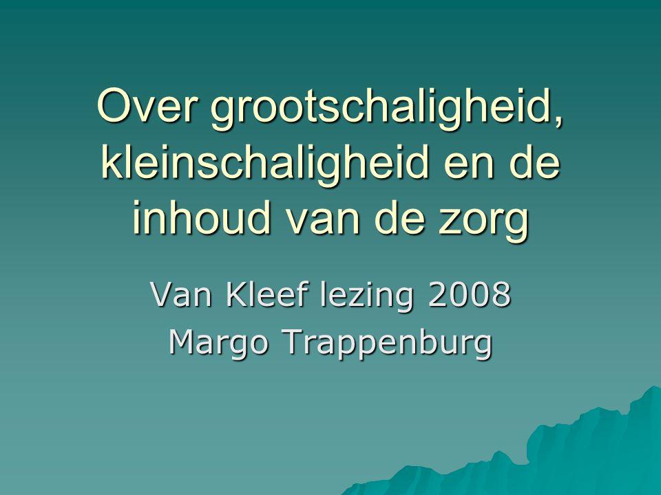 Over grootschaligheid, kleinschaligheid en de inhoud van de zorg Van Kleef lezing 2008 Margo Trappenburg