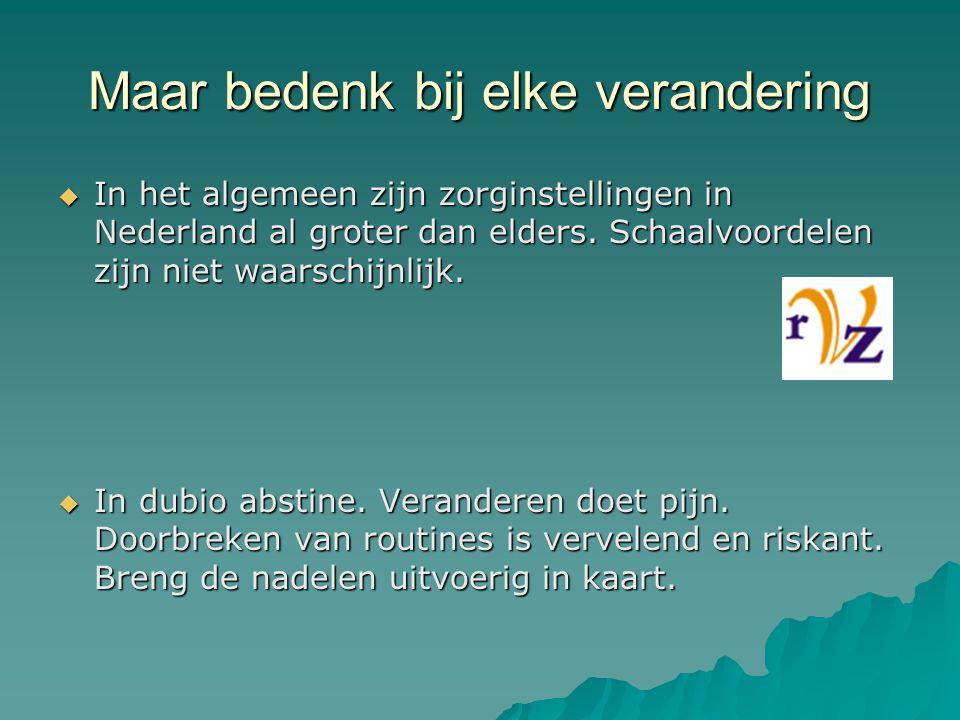 Maar bedenk bij elke verandering  In het algemeen zijn zorginstellingen in Nederland al groter dan elders. Schaalvoordelen zijn niet waarschijnlijk.
