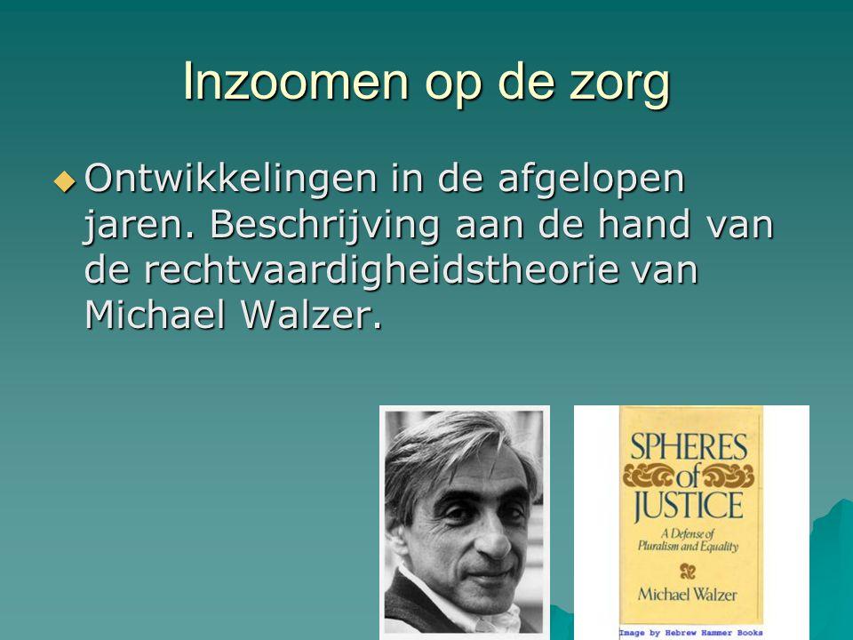 Inzoomen op de zorg  Ontwikkelingen in de afgelopen jaren. Beschrijving aan de hand van de rechtvaardigheidstheorie van Michael Walzer.