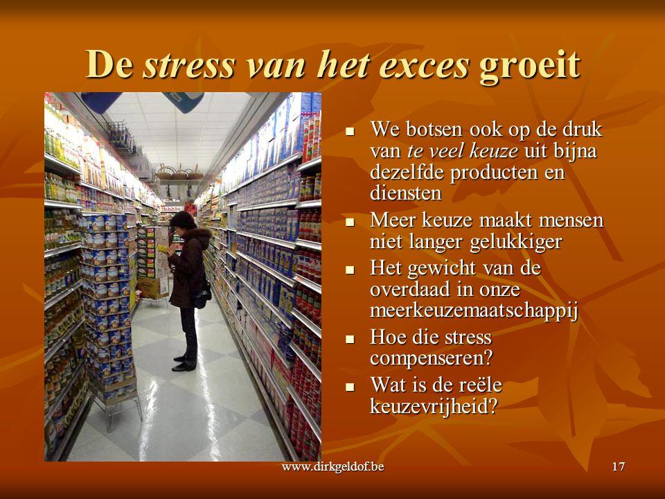 www.dirkgeldof.be17 De stress van het exces groeit  We botsen ook op de druk van te veel keuze uit bijna dezelfde producten en diensten  Meer keuze