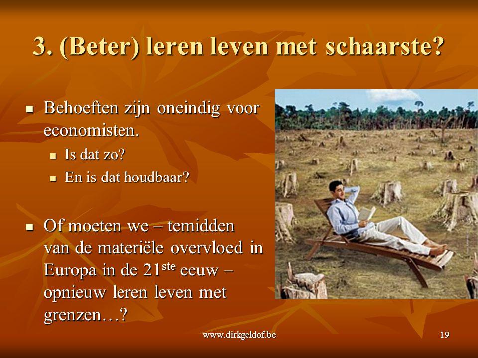 www.dirkgeldof.be19 3. (Beter) leren leven met schaarste?  Behoeften zijn oneindig voor economisten.  Is dat zo?  En is dat houdbaar?  Of moeten w