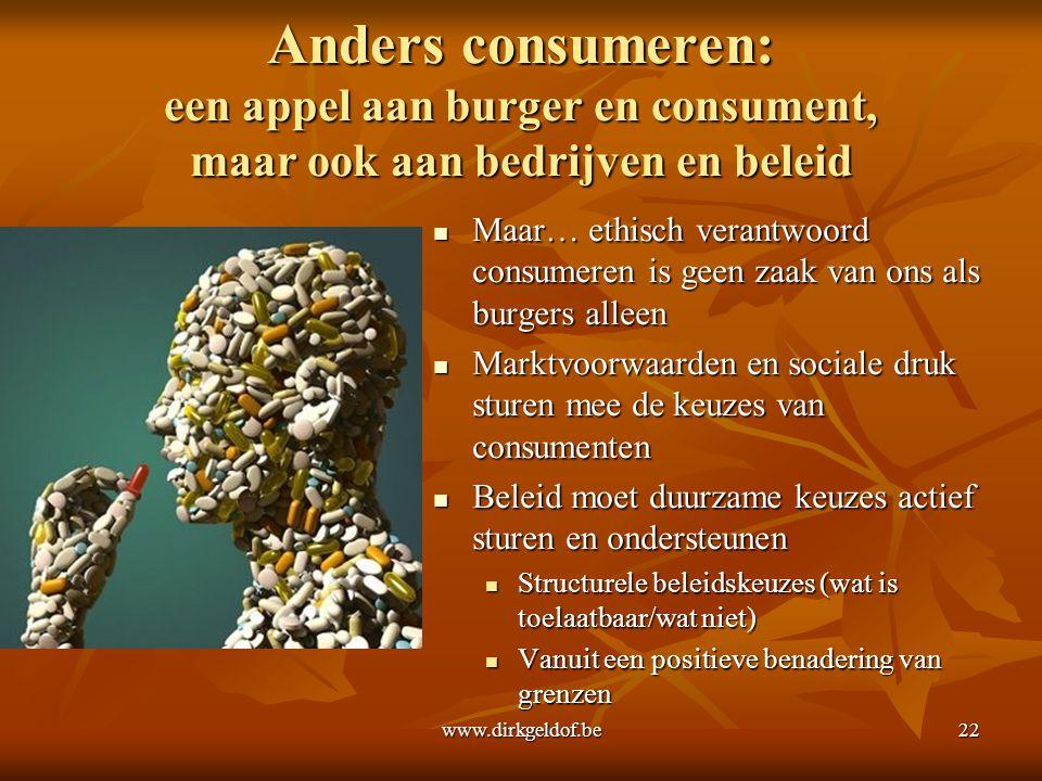 www.dirkgeldof.be22 Anders consumeren: een appel aan burger en consument, maar ook aan bedrijven en beleid  Maar… ethisch verantwoord consumeren is g