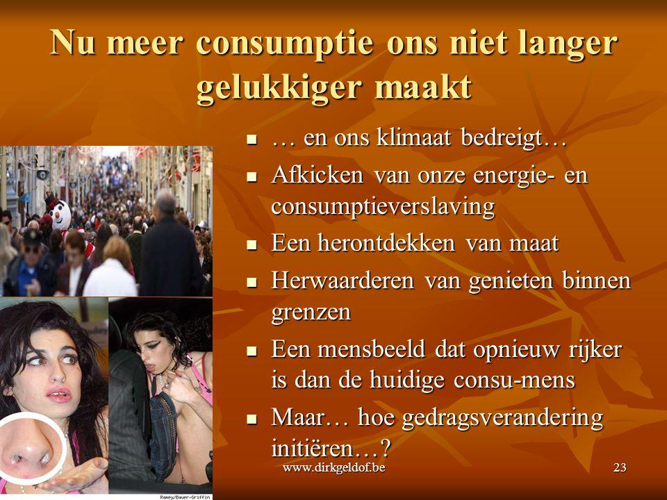 www.dirkgeldof.be23 Nu meer consumptie ons niet langer gelukkiger maakt  … en ons klimaat bedreigt…  Afkicken van onze energie- en consumptieverslav