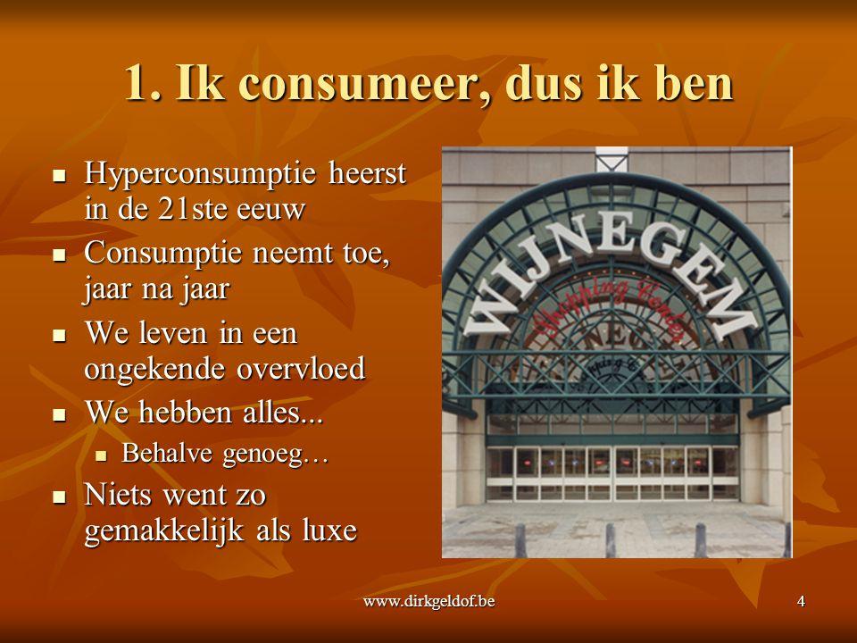 www.dirkgeldof.be4 1. Ik consumeer, dus ik ben  Hyperconsumptie heerst in de 21ste eeuw  Consumptie neemt toe, jaar na jaar  We leven in een ongeke