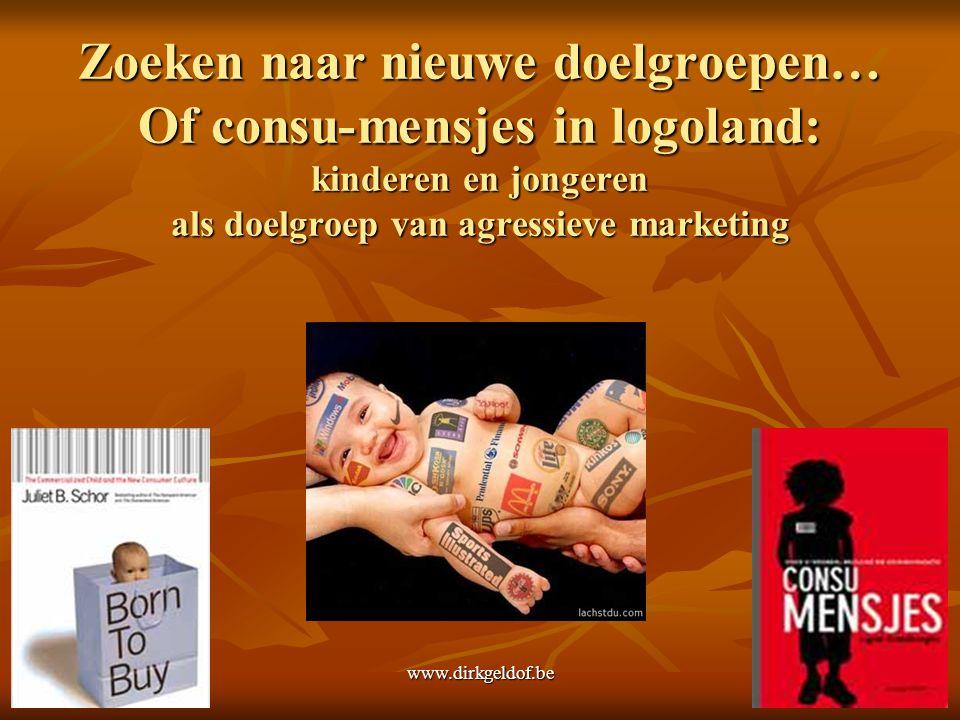 www.dirkgeldof.be6 Zoeken naar nieuwe doelgroepen… Of consu-mensjes in logoland: kinderen en jongeren als doelgroep van agressieve marketing