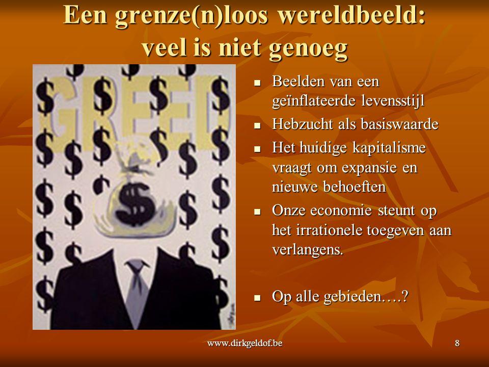 www.dirkgeldof.be8 Een grenze(n)loos wereldbeeld: veel is niet genoeg  Beelden van een geïnflateerde levensstijl  Hebzucht als basiswaarde  Het hui