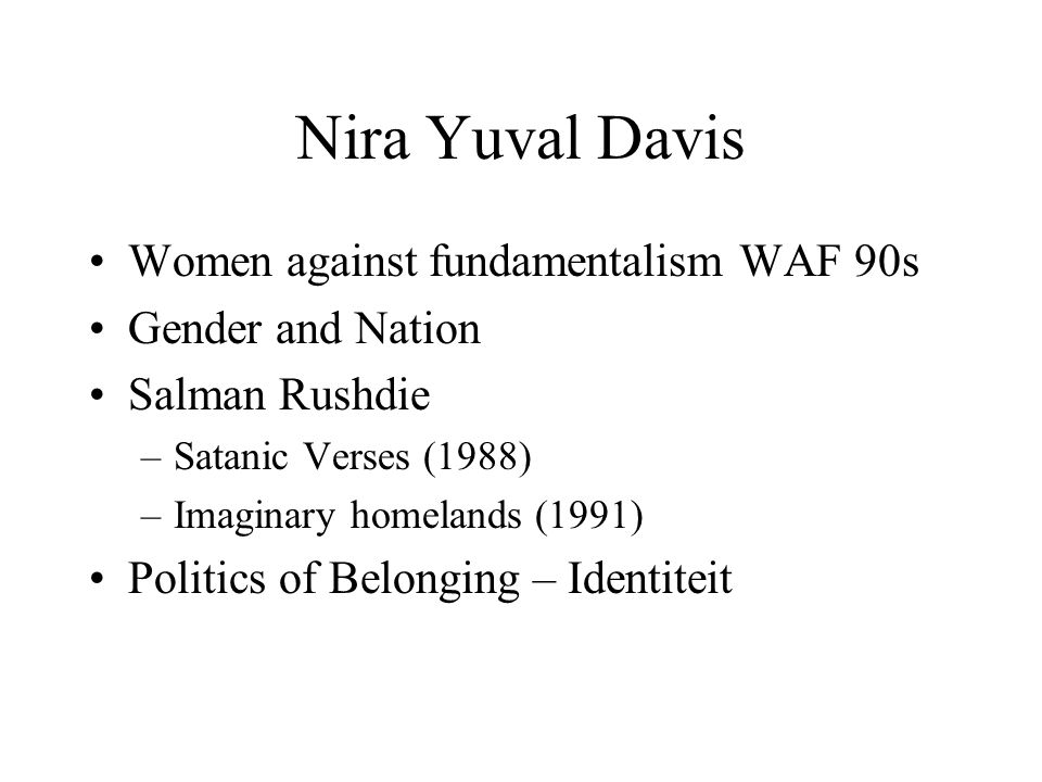 Nira Yuval Davis •Women against fundamentalism WAF 90s •Gender and Nation •Salman Rushdie –Satanic Verses (1988) –Imaginary homelands (1991) •Politics