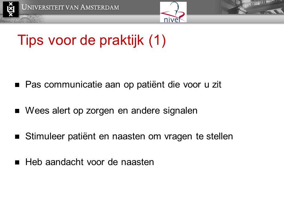 Tips voor de praktijk (1)  Pas communicatie aan op patiënt die voor u zit  Wees alert op zorgen en andere signalen  Stimuleer patiënt en naasten om