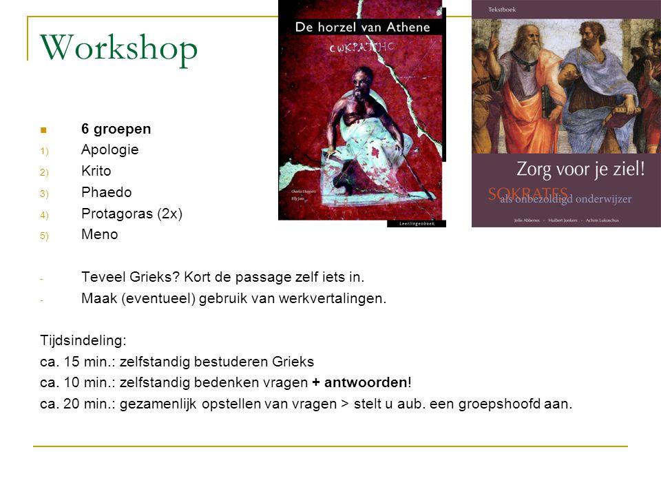 Workshop  6 groepen 1) Apologie 2) Krito 3) Phaedo 4) Protagoras (2x) 5) Meno - Teveel Grieks? Kort de passage zelf iets in. - Maak (eventueel) gebru