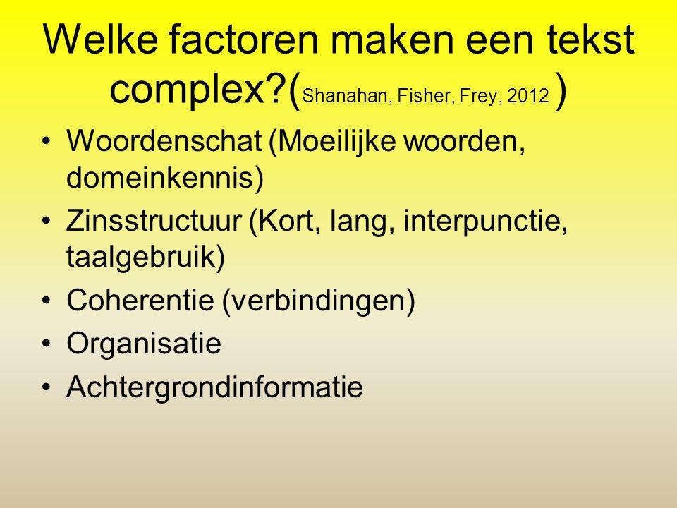 Welke factoren maken een tekst complex?( Shanahan, Fisher, Frey, 2012 ) •Woordenschat (Moeilijke woorden, domeinkennis) •Zinsstructuur (Kort, lang, in