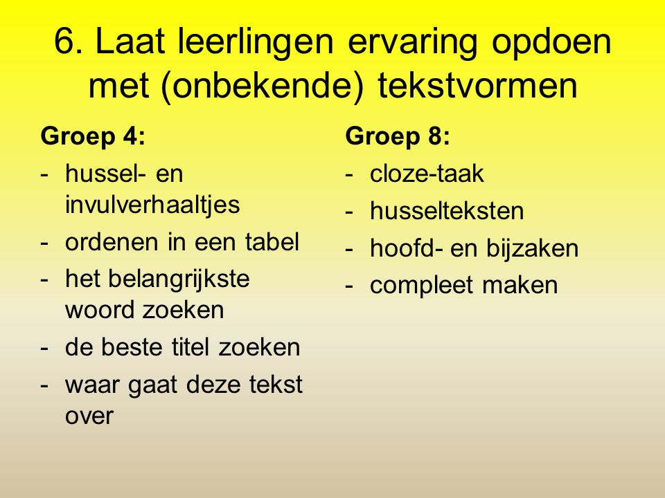 6. Laat leerlingen ervaring opdoen met (onbekende) tekstvormen Groep 4: -hussel- en invulverhaaltjes -ordenen in een tabel -het belangrijkste woord zo