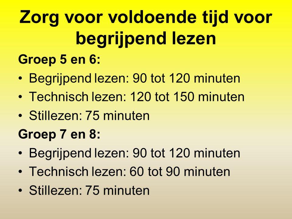 Zorg voor voldoende tijd voor begrijpend lezen Groep 5 en 6: •Begrijpend lezen: 90 tot 120 minuten •Technisch lezen: 120 tot 150 minuten •Stillezen: 7