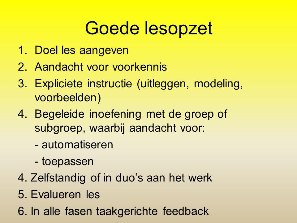 Goede lesopzet 1.Doel les aangeven 2.Aandacht voor voorkennis 3.Expliciete instructie (uitleggen, modeling, voorbeelden) 4.Begeleide inoefening met de