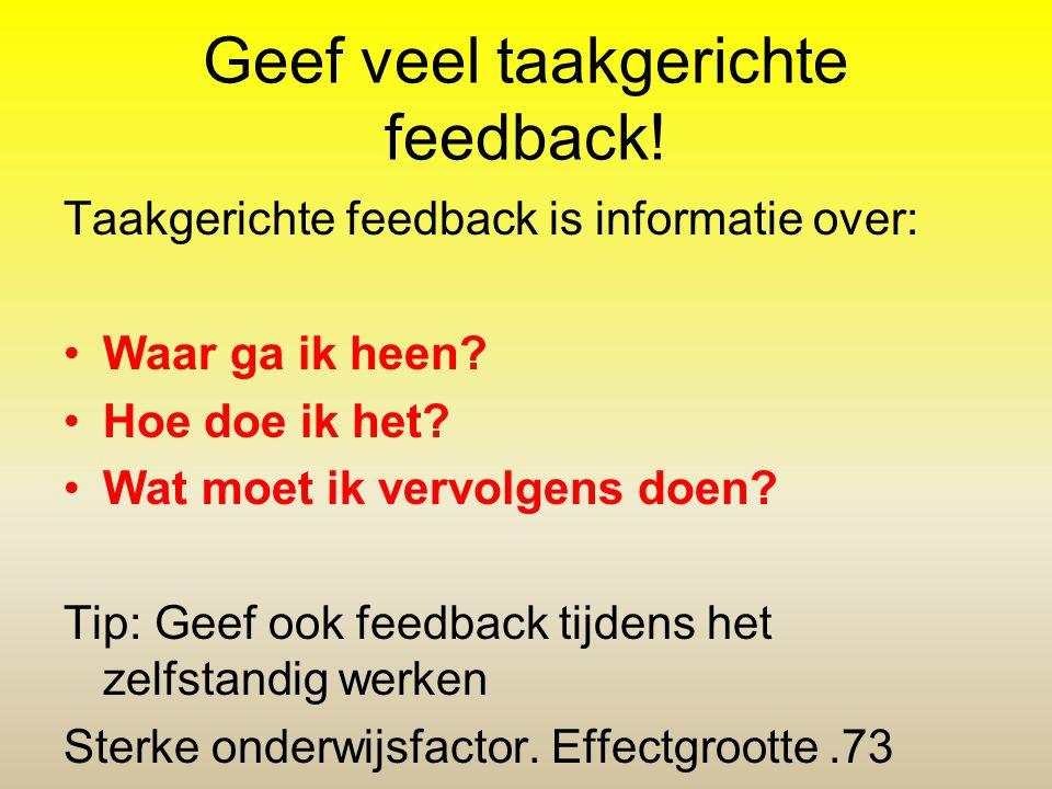 Geef veel taakgerichte feedback! Taakgerichte feedback is informatie over: •Waar ga ik heen? •Hoe doe ik het? •Wat moet ik vervolgens doen? Tip: Geef
