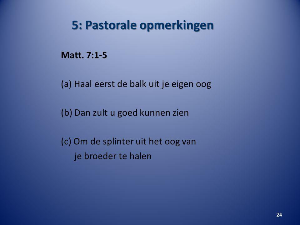 5: Pastorale opmerkingen Matt. 7:1-5 (a) Haal eerst de balk uit je eigen oog (b) Dan zult u goed kunnen zien (c) Om de splinter uit het oog van je bro