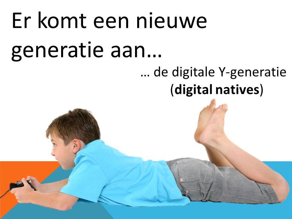 Er komt een nieuwe generatie aan… … de digitale Y-generatie (digital natives)