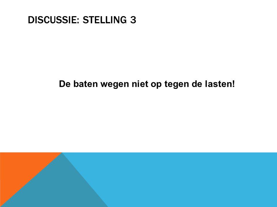 DISCUSSIE: STELLING 3 De baten wegen niet op tegen de lasten!