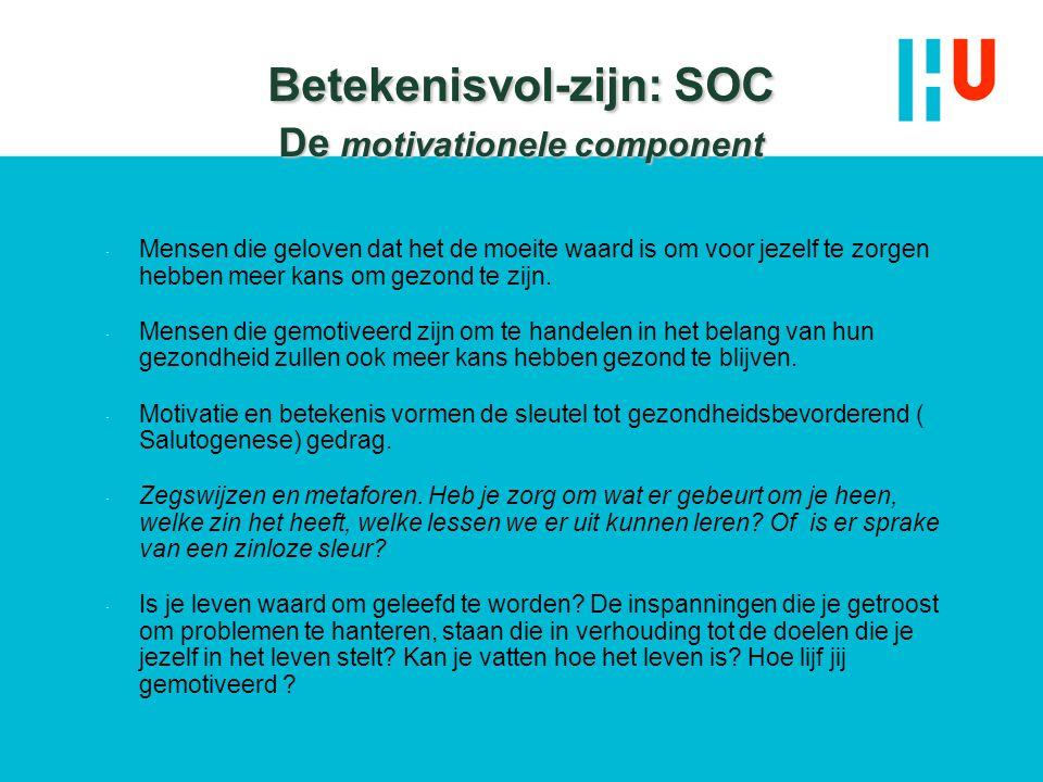 Betekenisvol-zijn: SOC De motivationele component  Mensen die geloven dat het de moeite waard is om voor jezelf te zorgen hebben meer kans om gezond