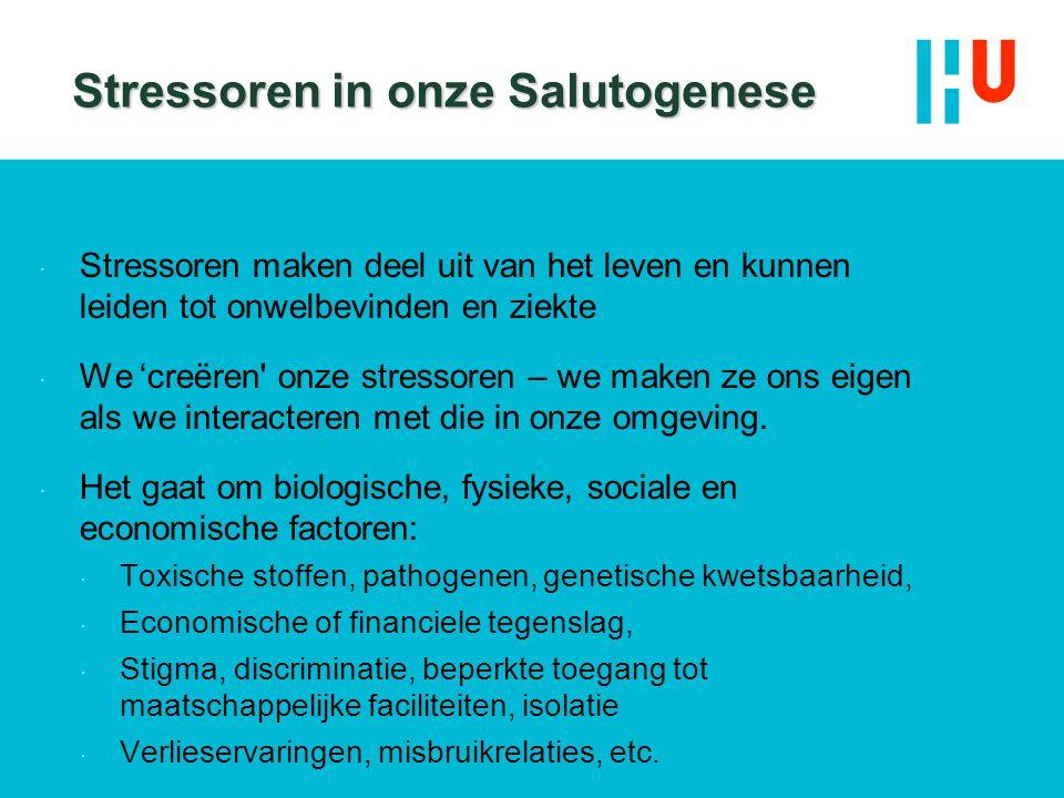 Stressoren in onze Salutogenese  Stressoren maken deel uit van het leven en kunnen leiden tot onwelbevinden en ziekte  We 'creëren' onze stressoren
