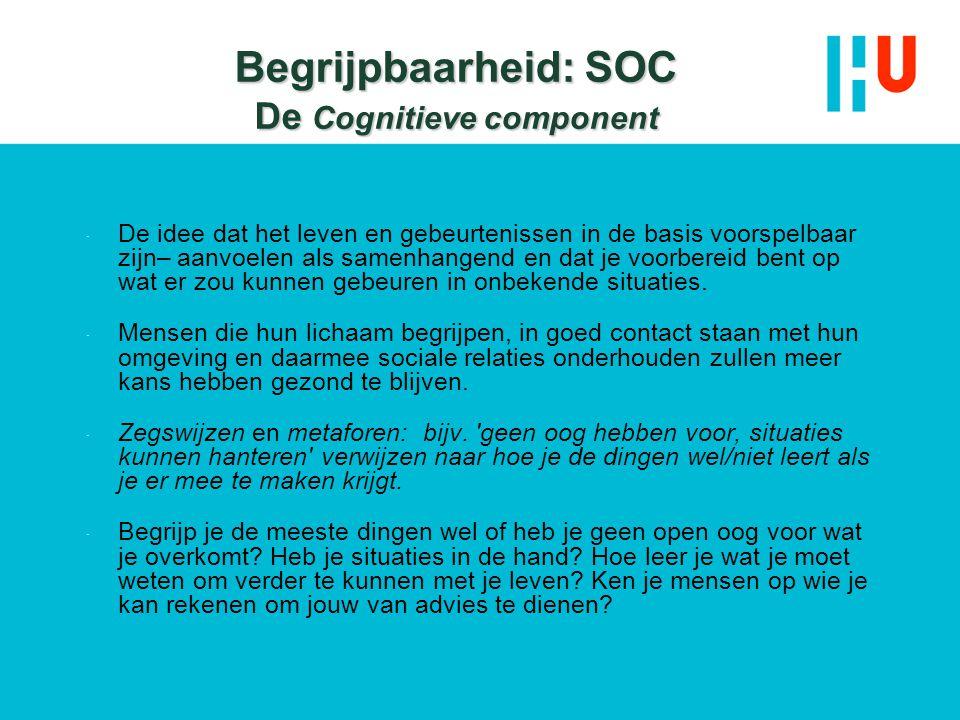 Begrijpbaarheid: SOC De Cognitieve component  De idee dat het leven en gebeurtenissen in de basis voorspelbaar zijn– aanvoelen als samenhangend en da