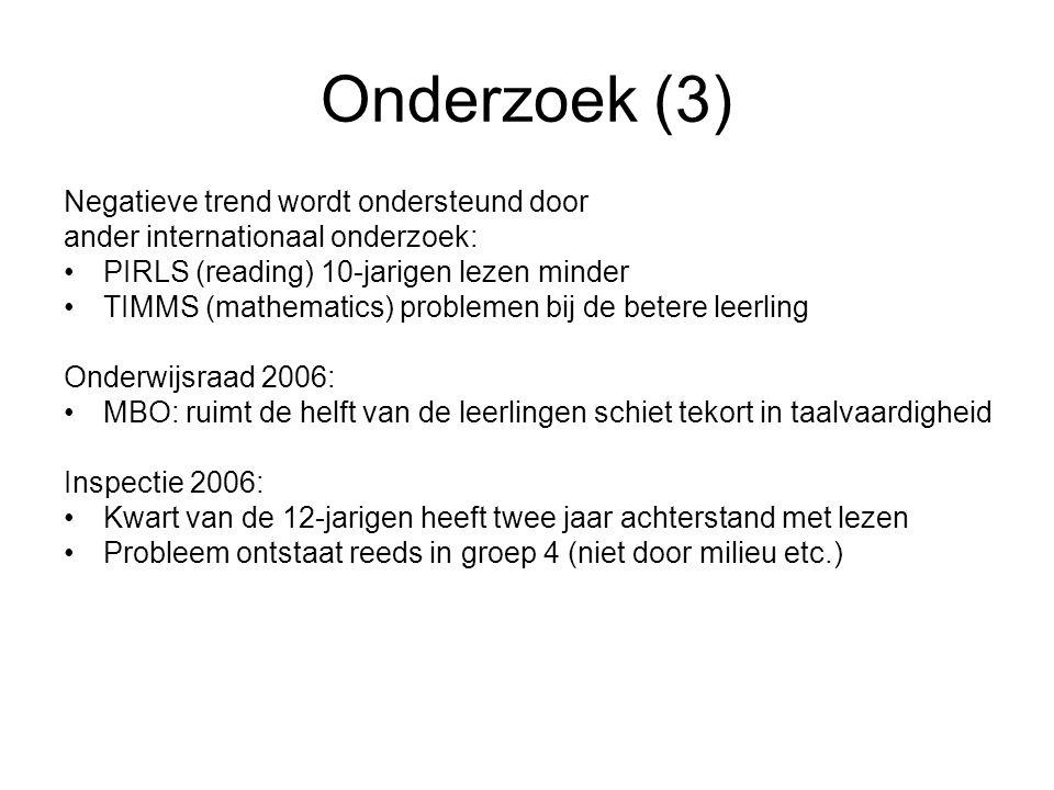 Onderzoek (3) Negatieve trend wordt ondersteund door ander internationaal onderzoek: •PIRLS (reading) 10-jarigen lezen minder •TIMMS (mathematics) problemen bij de betere leerling Onderwijsraad 2006: •MBO: ruimt de helft van de leerlingen schiet tekort in taalvaardigheid Inspectie 2006: •Kwart van de 12-jarigen heeft twee jaar achterstand met lezen •Probleem ontstaat reeds in groep 4 (niet door milieu etc.)